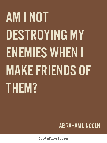 Sayings about friendship - Am i not destroying my enemies when i make friends of them?