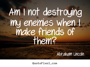 Quotes about friendship - Am i not destroying my enemies when i make friends of them?