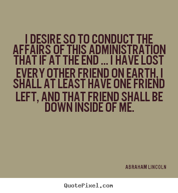 Abraham Lincoln image quote - I desire so to conduct the affairs of this administration.. - Friendship quote