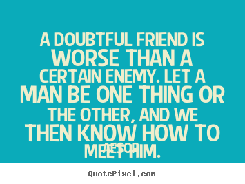 Quotes about friendship - A doubtful friend is worse than a certain enemy. let a man be one thing..