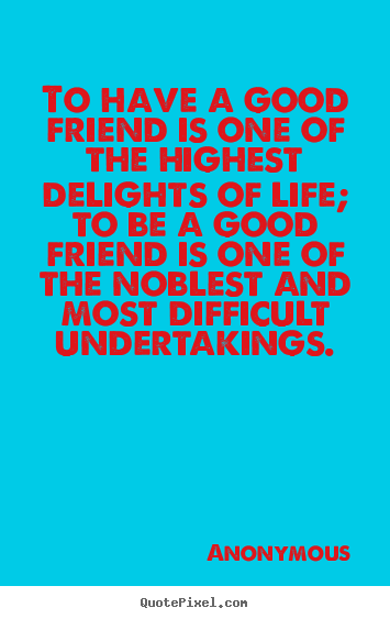 Diy photo quotes about friendship - To have a good friend is one of the highest..