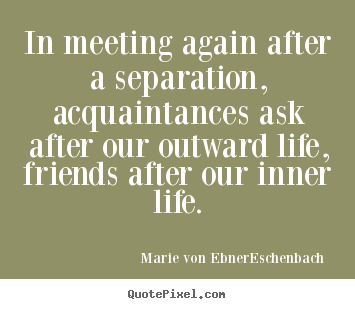 Marie Von Ebner-Eschenbach picture quote - In meeting again after a separation, acquaintances ask after our.. - Friendship quote