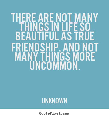 How to design picture quotes about friendship - There are not many things in life so beautiful as true..