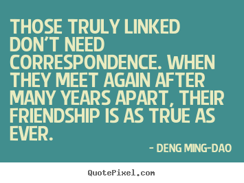 Quotes about friendship - Those truly linked don't need correspondence. when they meet again after..