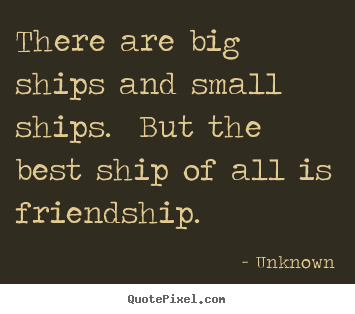 Quotes about friendship - There are big ships and small ships.  but the best ship..