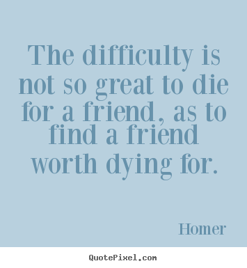 Design your own picture quotes about friendship - The difficulty is not so great to die for a..