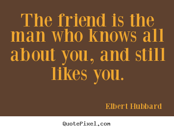 Elbert Hubbard picture sayings - The friend is the man who knows all about.. - Friendship quotes