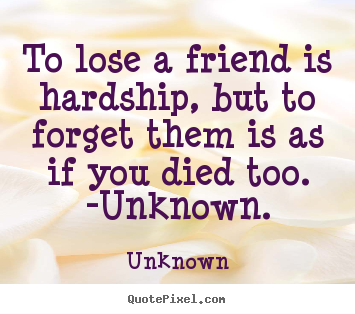 Friendship quote - To lose a friend is hardship, but to forget them is..
