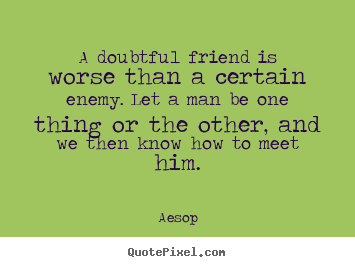 Quote about friendship - A doubtful friend is worse than a certain enemy. let..
