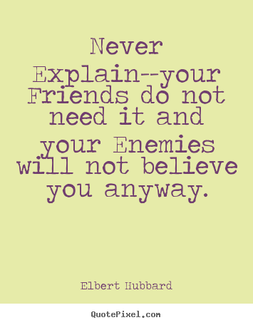 Design custom picture quotes about friendship - Never explain--your friends do not need it and your enemies will not..