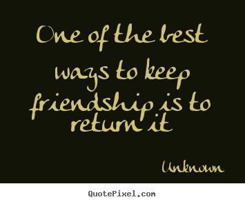 One of the best ways to keep friendship is to.. Unknown famous friendship quotes