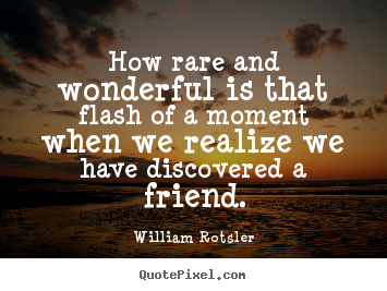 Friendship quote - How rare and wonderful is that flash of a moment when we realize we have..