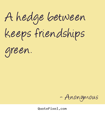 Anonymous picture quotes - A hedge between keeps friendships green. - Friendship quote