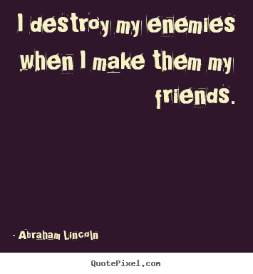 Create picture quotes about friendship - I destroy my enemies when i make them my..