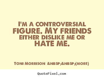 Quotes about friendship - I'm a controversial figure. my friends either dislike me or hate..