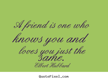 A friend is one who knows you and loves you just the same. Elbert Hubbard  friendship quote