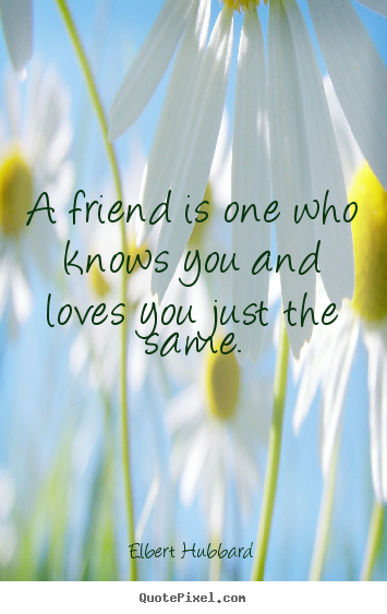 A friend is one who knows you and loves you just the.. Elbert Hubbard  friendship quotes