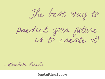 The best way to predict your future is to create.. Abraham Lincoln good friendship quote