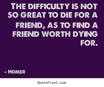Friendship quotes - The difficulty is not so great to die for a friend, as..