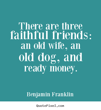 Quote about friendship - There are three faithful friends: an old wife, an old..