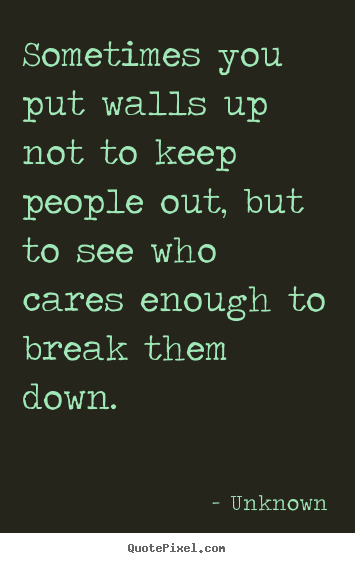 Sometimes you put walls up not to keep people out, but to see.. Unknown  friendship quotes