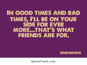 In good times and bad times, i'll be on your side.. Unknown good friendship quotes