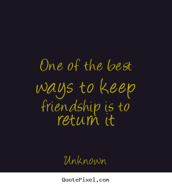 Friendship quote - One of the best ways to keep friendship is to..