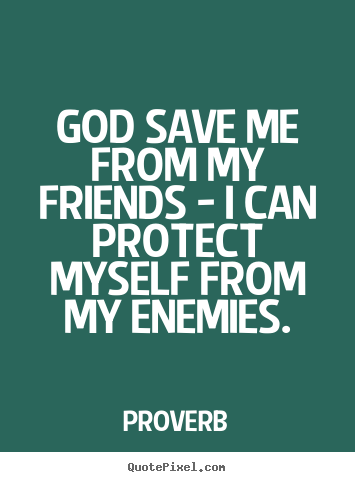 Friendship quotes - God save me from my friends - i can protect myself from my enemies.