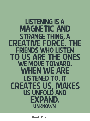 Friendship quote - Listening is a magnetic and strange thing, a creative..