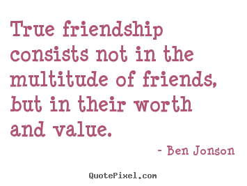 Ben Jonson picture quote - True friendship consists not in the multitude of friends, but in their.. - Friendship quotes