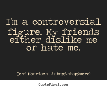 Quote about friendship - I'm a controversial figure. my friends either..