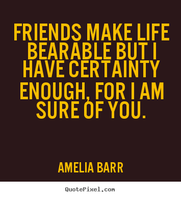 Create custom picture quote about friendship - Friends make life bearable but i have certainty enough, for i am sure..
