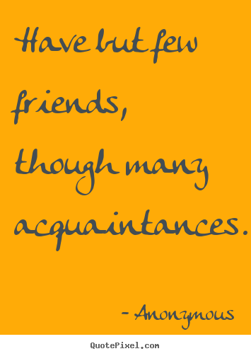Have but few friends, though many acquaintances. Anonymous  friendship quote