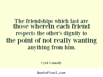 The friendships which last are those wherein each friend respects.. Cyril Connolly best friendship quote