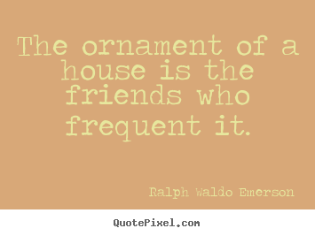 Ralph Waldo Emerson poster quotes - The ornament of a house is the friends who frequent.. - Friendship quotes
