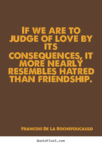 Customize picture quotes about friendship - If we are to judge of love by its consequences,..