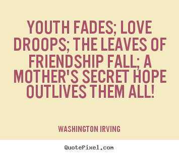 Quotes about friendship - Youth fades; love droops; the leaves of friendship fall;..
