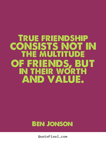 Friendship sayings - True friendship consists not in the multitude of friends, but in their..