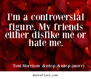 Quote about friendship - I'm a controversial figure. my friends either dislike..