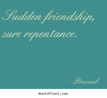 Friendship quotes - Sudden friendship, sure repentance.