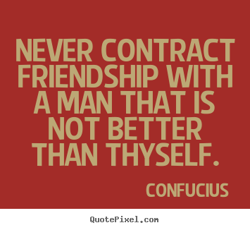 Confucius picture quotes - Never contract friendship with a man that is not better than thyself. - Friendship quotes