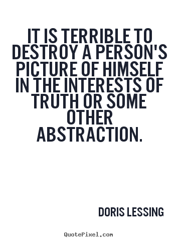 Friendship quotes - It is terrible to destroy a person's picture of himself in the..