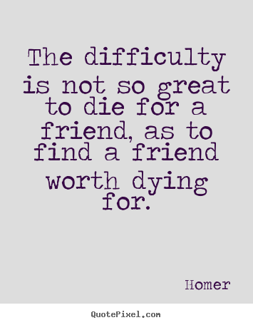 Friendship quotes - The difficulty is not so great to die for a friend,..