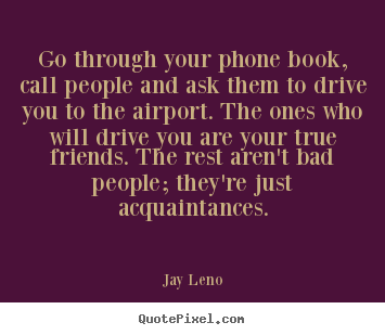 Quote about friendship - Go through your phone book, call people and ask them to drive you..