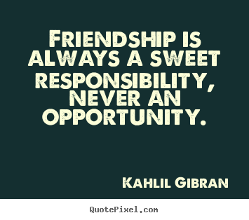Friendship is always a sweet responsibility,.. Kahlil Gibran  friendship quotes