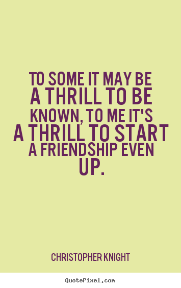 Quotes about friendship - To some it may be a thrill to be known, to me it's a thrill to start..