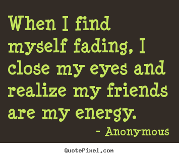 Anonymous picture quotes - When i find myself fading, i close my eyes.. - Friendship quote