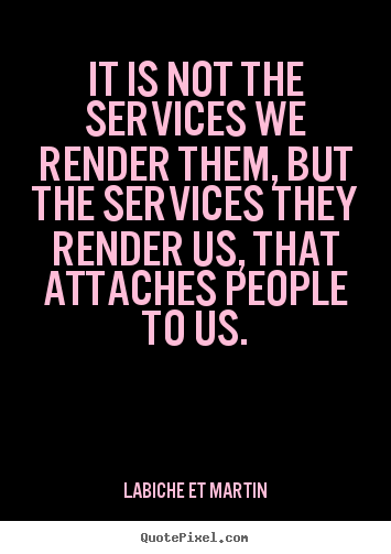 It is not the services we render them, but the.. Labiche Et Martin best friendship quote