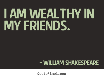 Create graphic pictures sayings about friendship - I am wealthy in my friends.
