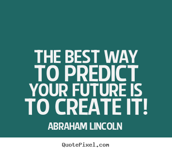 The best way to predict your future is to create.. Abraham Lincoln greatest friendship quote